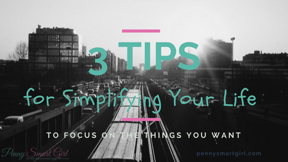 3 Tips for Simplifying Your Life to Focus on the Things You Want